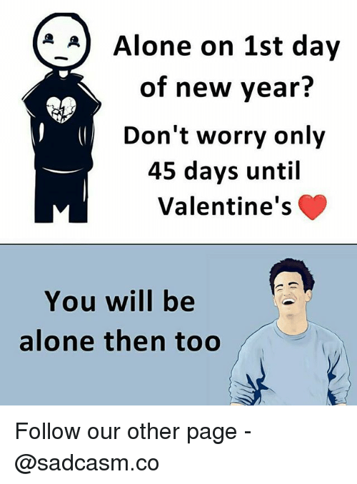 Being Alone, Memes, and New Year's: *_A) Alone on 1st day  of new year?  Don't worry only  45 days until  Valentine's  You will be  alone then too Follow our other page - @sadcasm.co