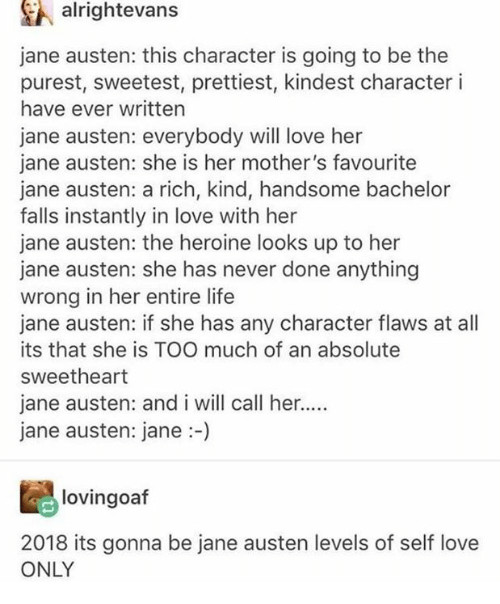 heroine: A alrightevans  jane austen: this character is going to be the  purest, sweetest, prettiest, kindest character i  have ever written  jane austen: everybody will love her  jane austen: she is her mother's favourite  jane austen: a rich, kind, handsome bachelor  falls instantly in love with her  jane austen: the heroine looks up to her  jane austen: she has never done anything  wrong in her entire life  jane austen: if she has any character flaws at all  its that she is TOO much of an absolute  sweetheart  jane austen: and i will call her...  jane austen: jane:-)  lovingoaf  2018 its gonna be jane austen levels of self love  ONLY