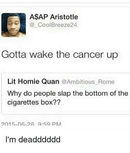Dank, Homie, and Lit: A$AP Aristotle  Cool Breeze24  Gotta wake the cancer up  Lit Homie Quan @Ambitious Rome  Why do people slap the bottom of the  cigarettes box??  I'm deadddddd