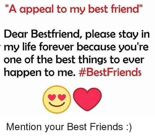 """Memes, 🤖, and My Best Friend: """"A appeal to my best friend""""  Dear Bestfriend, please stay in  my life forever because you're  one of the best things to ever  happen to me.  #Best Friends Mention your Best Friends :)"""