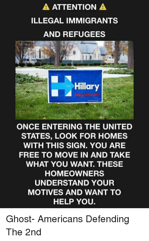 Illegalize: A ATTENTION  A  ILLEGAL IMMIGRANTS  AND REFUGEES  Hillary  ONCE ENTERING THE UNITED  STATES, LOOK FOR HOMES  WITH THIS SIGN. YOU ARE  FREE TO MOVE IN AND TAKE  WHAT YOU WANT THESE  HOMEOWNERS  UNDERSTAND YOUR  MOTIVES AND WANT TO  HELP YOU. Ghost-  Americans Defending The 2nd