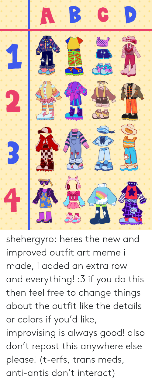 Art Meme: A B CD shehergyro: heres the new and improved outfit art meme i made, i added an extra row and everything! :3 if you do this then feel free to change things about the outfit like the details or colors if you'd like, improvising is always good! also don't repost this anywhere else please! (t-erfs, trans meds, anti-antis don't interact)