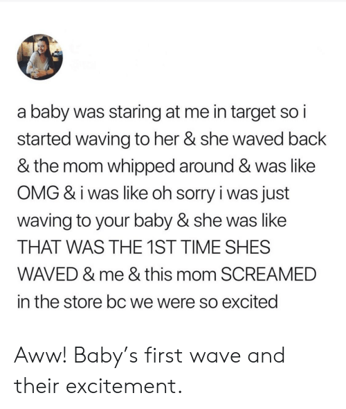 Like Omg: a baby was staring at me in target so i  started waving to her & she waved back  & the mom whipped around & was like  OMG & i was like oh sorry i was just  waving to your baby & she was like  THAT WAS THE 1ST TIME SHES  WAVED & me & this mom SCREAMED  in the store bc we were so excited Aww! Baby's first wave and their excitement.