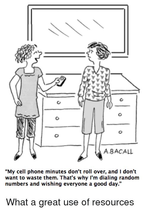 "dialing: A.BACALL  ""My cell phone minutes don't roll over, and I don't  want to waste them. That's why I'm dialing random  numbers and wishing everyone a good day."" <p>What a great use of resources</p>"