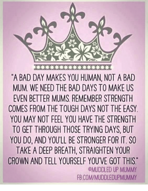 "Youve Got This: ""A BAD DAY MAKES YOU HUMAN, NOT A BAD  MUM WE NEED THE BAD DAYS TO MAKE US  EVEN BETTER MUMS REMEMBER STRENGTH  COMES FROM THE TOUGH DAYS NOT THE EASY  YOU MAY NOT FEEL YOUHAVE THE STRENGTH  TO GET THROUGH THOSE TRYING DAYS, BUT  YOU DO, AND YOULL BE STRONGER FOR IT. SO  TAKE A DEEP BREATH, STRAIGHTEN YOUR  CROWN AND TELL YOURSELF YOUVE GOT THIS  OMUDDLED UP MUMMY  FB COMMIMUDDLEDUPMUMMY"