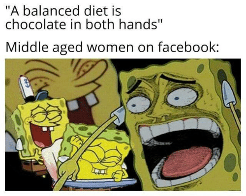 """middle aged: """"A balanced diet is  chocolate in both hands""""  Middle aged women on facebook:"""