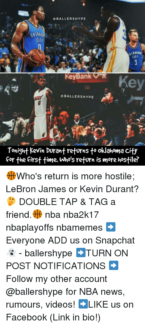 Kevin Durant, Nba, and Ballers: a BALLERS HYPE  CITY  CITT  Rey Bank  BALLERS HYPE  Tonight Kevin Durant returns to oklahoma City  for the first time. Who's return is more hostile 🏀Who's return is more hostile; LeBron James or Kevin Durant? 🤔 DOUBLE TAP & TAG a friend.🏀 nba nba2k17 nbaplayoffs nbamemes ➡Everyone ADD us on Snapchat 👻 - ballershype ➡TURN ON POST NOTIFICATIONS ➡Follow my other account @ballershype for NBA news, rumours, videos! ➡LIKE us on Facebook (Link in bio!)