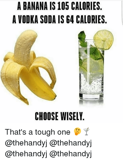 Memes, Soda, and Banana: A BANANA IS105 CALORIES  A VODKA SODA IS G4 CALORIES  CHOOSE WISELY That's a tough one 🤔🍸 @thehandyj @thehandyj @thehandyj @thehandyj