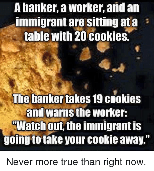 "Memes, 🤖, and Banker: A banker, a Worker, and an  Immigrant are Sitting ata  table with 20 cookies.  The banker takes 19 cookies  and warns the worker:  TWatch out the immigrant is  going to take your cookie away."" Never more true than right now."