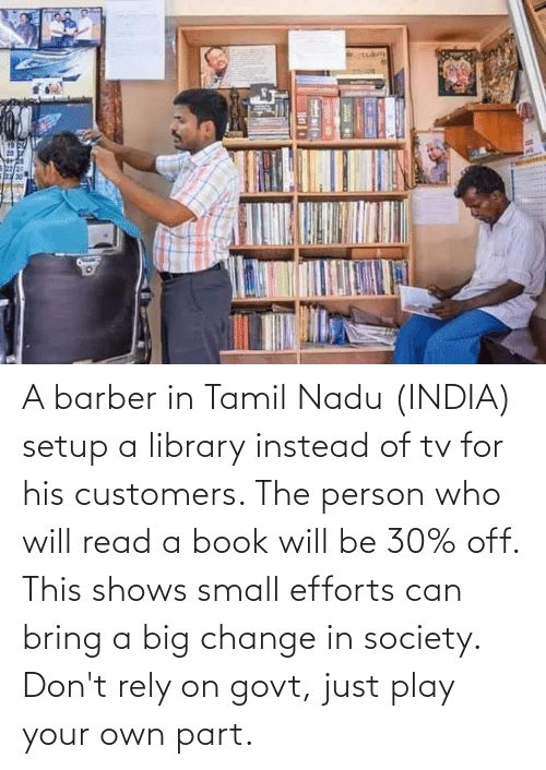tamil nadu: A barber in Tamil Nadu (INDIA) setup a library instead of tv for his customers. The person who will read a book will be 30% off. This shows small efforts can bring a big change in society. Don't rely on govt, just play your own part.