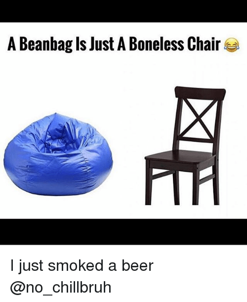 Beer, Funny, and Chair: A Beanbag Is Just A Boneless Chair I just smoked a beer @no_chillbruh