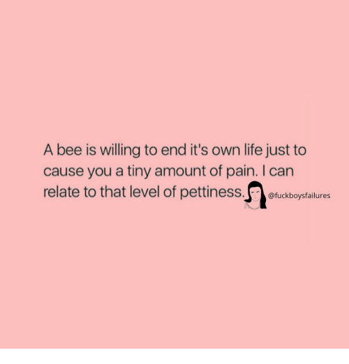 Pettiness: A bee is willing to end it's own life just to  cause you a tiny amount of pain. I can  relate to that level of pettiness tudbopstlunes