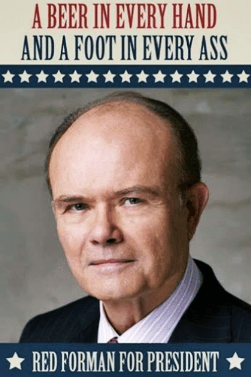 Handness: A BEER INEVERY HAND  ANDAFOOTIN EVERY ASS  RED FORMAN FOR PRESIDENT