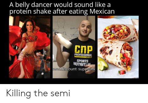 belly dancer: A belly dancer would sound like a  protein shake after eating Mexican  FLOOD VE  CnP  PROFESSIONAL  .co.UK  SPORTS  NUTRITION  www.discount-suppleme Killing the semi