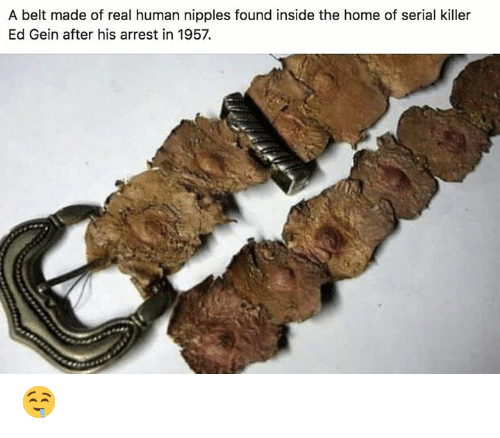 ed gein: A belt made of real human nipples found inside the home of serial killer  Ed Gein after his arrest in 1957. 🤤