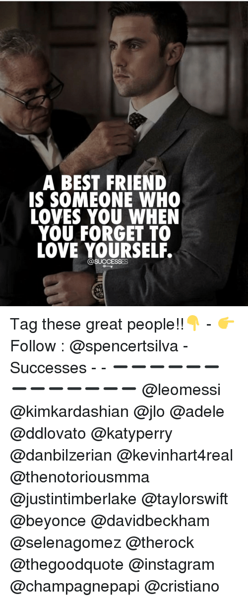Love Yourself: A BEST FRIEND  IS SOMEONE WHO  LOVES YOU WHEN  YOU FORGET TO  LOVE YOURSELF. Tag these great people!!👇 - 👉 Follow : @spencertsilva - Successes - - ➖➖➖➖➖➖➖➖➖➖➖➖➖ @leomessi @kimkardashian @jlo @adele @ddlovato @katyperry @danbilzerian @kevinhart4real @thenotoriousmma @justintimberlake @taylorswift @beyonce @davidbeckham @selenagomez @therock @thegoodquote @instagram @champagnepapi @cristiano