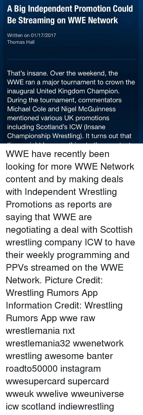 michael cole: A Big Independent Promotion Could  Be Streaming on WWE Network  Written on 01/17/2017  Thomas Hall  That's insane. Over the weekend, the  WWE ran a major tournament to crown the  inaugural United Kingdom Champion.  During the tournament, commentators  Michael Cole and Nigel McGuinness  mentioned various UK promotions  including Scotland's ICW (Insane  Championship Wrestling. It turns out that WWE have recently been looking for more WWE Network content and by making deals with Independent Wrestling Promotions as reports are saying that WWE are negotiating a deal with Scottish wrestling company ICW to have their weekly programming and PPVs streamed on the WWE Network. Picture Credit: Wrestling Rumors App Information Credit: Wrestling Rumors App wwe raw wrestlemania nxt wrestlemania32 wwenetwork wrestling awesome banter roadto50000 instagram wwesupercard supercard wweuk wwelive wweuniverse icw scotland indiewrestling