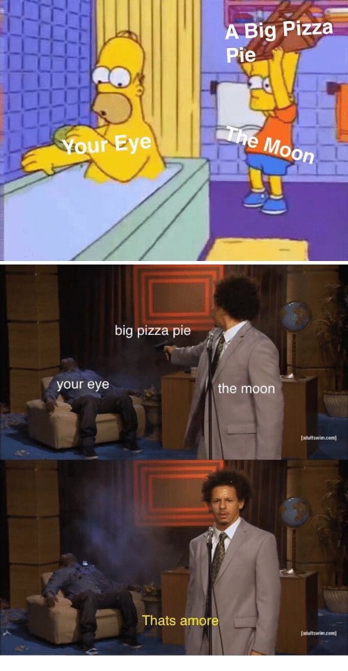 Pizza, Moon, and Eye: A Big Pizza  Pie  e Moon  Your Eye   big pizza pie  your eye  the moon  [adultswim.com]  Thats amore  adultswim.com