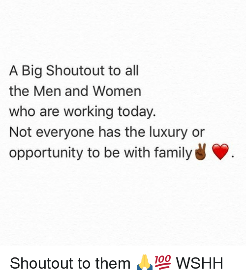 Family, Memes, and Wshh: A Big Shoutout to all  the Men and Women  who are working today.  Not everyone has the luxury or  opportunity to be with family Shoutout to them 🙏💯 WSHH