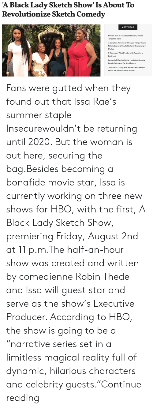 "HBO: 'A Black Lady Sketch Show' Is About To  Revolutionize Sketch Comedy  MOST READ  Pervert Tries to Sexualize Billie Eilish, Twitter  Takes Him Down  A Complete Timeline of 'Stranger Things' Couple  Natalia Dyer and Charlie Heaton's Relationship in  Photos  5 Women on What It's Like to Be Raped by a  Boyfriend  Leonardo DiCaprio's Dating Habits Are Grossing  People Out And For Good Reason  'Good Girls': Loving Beth and Rio's Relationship  Makes Me Feel Like a Bad Feminist Fans were gutted when they found out that Issa Rae's summer staple Insecurewouldn't be returning until 2020. But the woman is out here, securing the bag.Besides becoming a bonafide movie star, Issa is currently working on three new shows for HBO, with the first, A Black Lady Sketch Show, premiering Friday, August 2nd at 11 p.m.The half-an-hour show was created and written by comedienne Robin Thede and Issa will guest star and serve as the show's Executive Producer. According to HBO, the show is going to be a ""narrative series set in a limitless magical reality full of dynamic, hilarious characters and celebrity guests.""Continue reading"