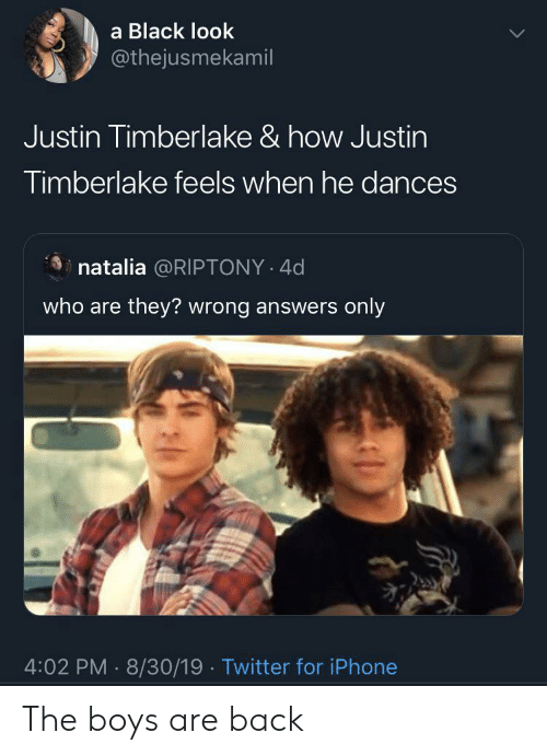 Dances: a Black look  @thejusmekamil  Justin Timberlake & how Justin  Timberlake feels when he dances  natalia @RIPTONY 4d  who are they? wrong answers only  4:02 PM 8/30/19 Twitter for iPhone The boys are back