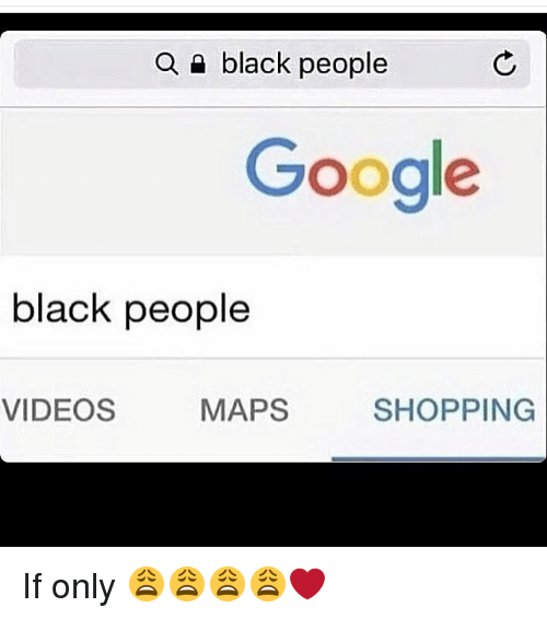 Dank Memes and Ifs: a black people  Google  black people  VIDEOS  MAPS  SHOPPING If only 😩😩😩😩❤️