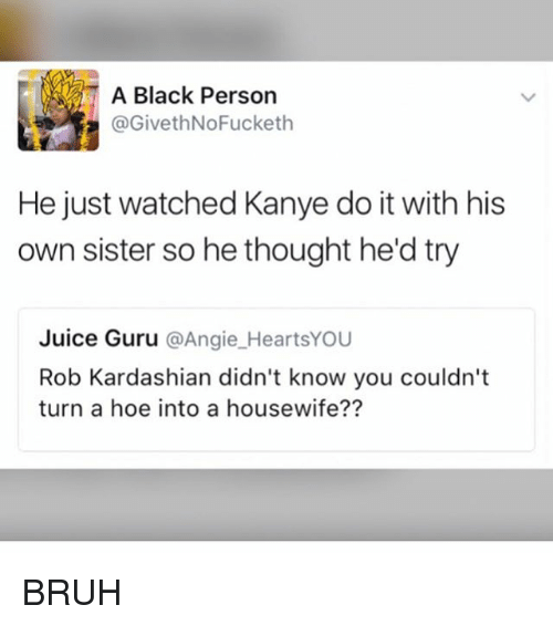 Bruh, Hoe, and Juice: A Black Person  @GivethNoFucketh  He just watched Kanye do it with his  own sister so he thought he'd try  Juice Guru @Angie_HeartsYOU  Rob Kardashian didn't know you couldn't  turn a hoe into a housewife?? BRUH
