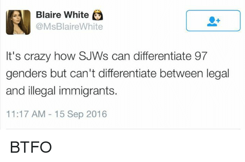 Btfo: A Blaire White  e  @Ms Blaire White  It's crazy how SJWs can differentiate 97  genders but can't differentiate between legal  and illegal immigrants.  11:17 AM 15 Sep 2016 BTFO