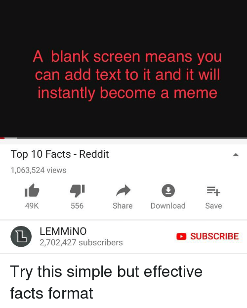 meme top: A blank screen means you  can add text to it and it will  instantly become a meme  Top 10 Facts - Reddit  1,063,524 views  49K  556  Share Download  Save  LEM MİNO  2,702,427 subscribers  O SUBSCRIBE