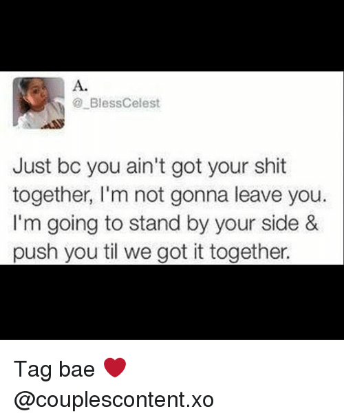 Bae, Memes, and Shit: A.  BlessCelest  Just bc you ain't got your shit  together, l'm not gonna leave you.  I'm going to stand by your side &  push you til we got it together. Tag bae ❤ @couplescontent.xo