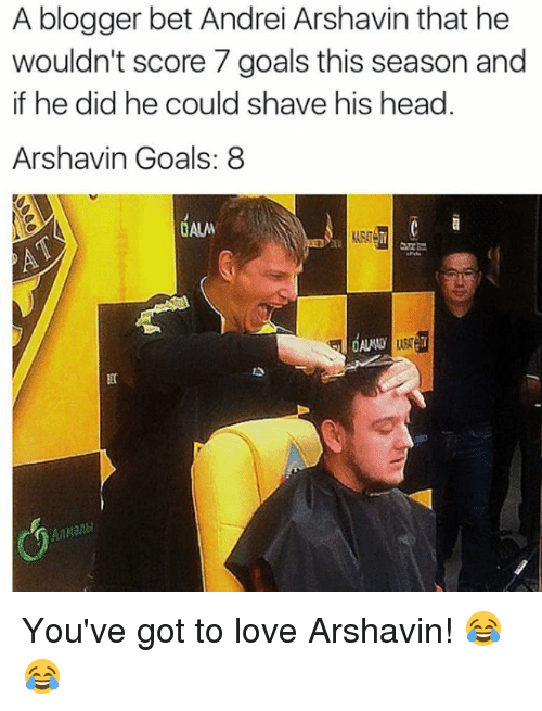 Goals, Head, and Love: A blogger bet Andrei Arshavin that he  wouldn't score 7 goals this season and  if he did he could shave his head.  Arshavin Goals: 8  ET  AUADA  BEK You've got to love Arshavin! 😂😂