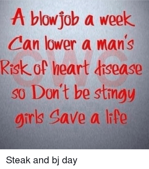 Bj Day: A blow job a week  Can lower a man's  Risk of heart disease  so Don't be stingy  girls save a life Steak and bj day