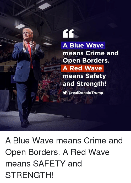 Crime, Blue, and Red: A Blue Wave  means Crime and  Open Borders.  A Red Wave  means Safety  and Strength!  OMEN  TRU  @realDonaldTrump  MERICA A Blue Wave means Crime and Open Borders. A Red Wave means SAFETY and STRENGTH!