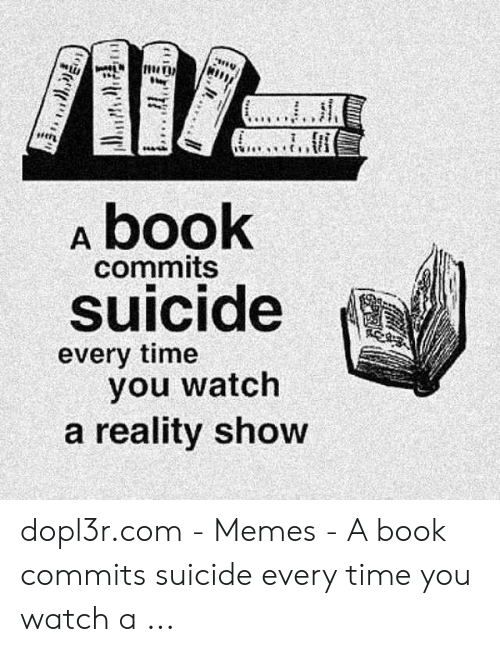 Suicide Watch Meme: A book  commits  suicide  every time  you watch  a reality show dopl3r.com - Memes - A book commits suicide every time you watch a ...