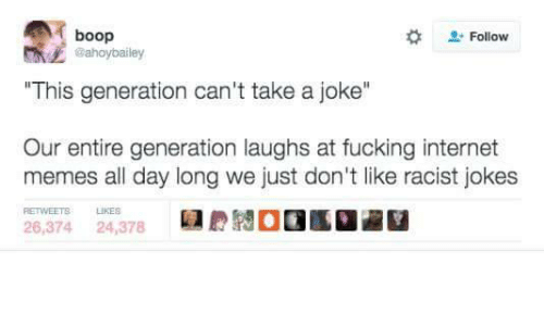 """Racists Jokes: A boop  Follow  @ahoybailey  """"This generation can't take a joke""""  Our entire generation laughs at fucking internet  memes all day long we just don't like racist jokes  26,374  24,378"""