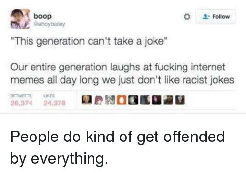 """internet meme: A boop  Follow  """"This generation can't take a joke""""  Our entire generation laughs at fucking internet  memes all day long we just don't like racist jokes  26,374  24,378 People do kind of get offended by everything."""