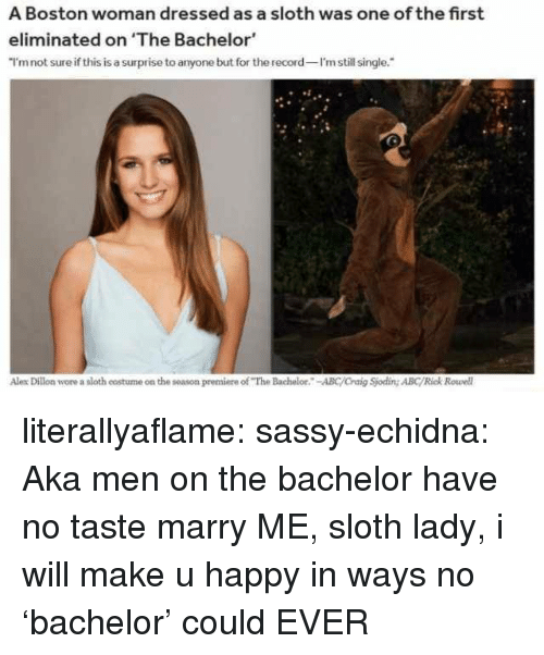 """Bachelor: A Boston woman dressed as a sloth was one of the first  eliminated on 'The Bachelor  I'mnot sure if this is a surprise to anyone but for the record I'm still single.  Alex Dillon wore a sloth costume on the season premiere of """"The Bachelor.-ABC/Craig Sjoding ABC/Rick Rowell literallyaflame: sassy-echidna: Aka men on the bachelor have no taste   marry ME, sloth lady, i will make u happy in ways no 'bachelor' could EVER"""