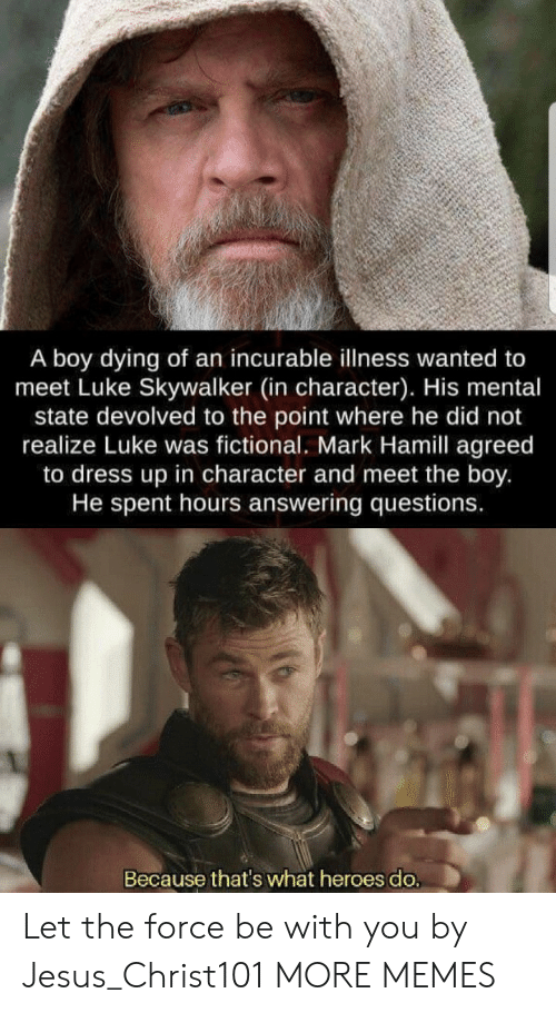 answering: A boy dying of an incurable illness wanted to  meet Luke Skywalker (in character). His mental  state devolved to the point where he did not  realize Luke was fictional. Mark Hamill agreed  to dress up in character and meet the boy.  He spent hours answering questions.  Because that's what heroes do. Let the force be with you by Jesus_Christ101 MORE MEMES