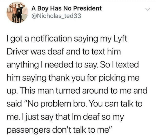 """Passengers: A Boy Has No President  @Nicholas ted33  I got a notification saying my Lyft  Driver was deaf and to text him  anything I needed to say. So I texted  him saying thank you for picking me  up. This man turned around to me and  said """"No problem bro. You can talk to  me. I just say that Im deaf so my  passengers don't talk to me"""""""