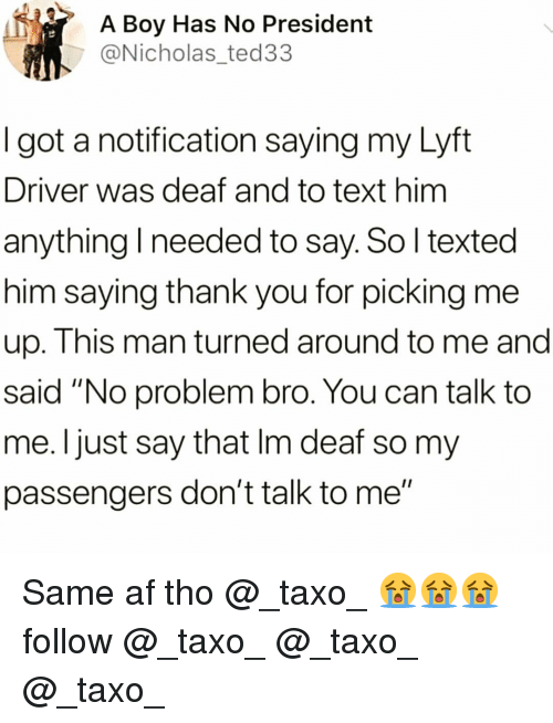 "lyft: A Boy Has No President  @Nicholas_ted33  I got a notification saying my Lyft  Driver was deaf and to text him  anything I needed to say. So l texted  him saying thank you for picking me  up. This man turned around to me and  said ""No problem bro. You can talk to  me. Ijust say that Im deaf so my  passengers don't talk to me"" Same af tho @_taxo_ 😭😭😭follow @_taxo_ @_taxo_ @_taxo_"