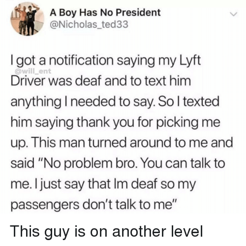 "lyft: A Boy Has No President  @Nicholas_ted33  I got a notification saying my Lyft  @will_ent  Driver was deaf and to text him  anything I needed to say. So l texted  him saying thank you for picking me  up. This man turned around to me and  said ""No problem bro. You can talk to  me. Ijust say that Im deaf so my  passengers don't talk to me"" This guy is on another level"