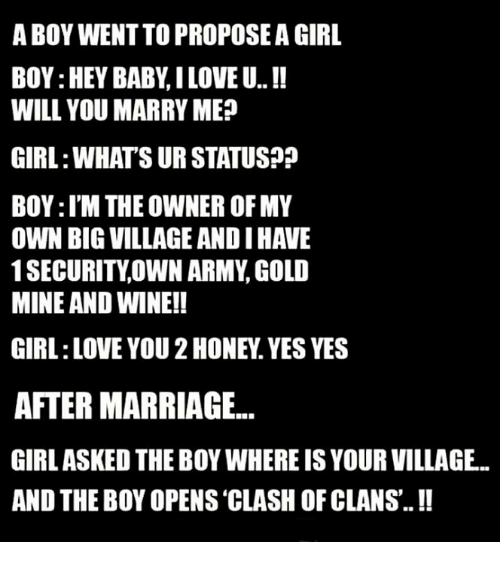 girls ask: A BOY WENTTOPROPOSEA GIRL  BOY:HEY BABY ILOVE U..  WILL YOU MARRY ME  GIRL WHATS UR STATUS??  BOY:l'M THE OWNER OF MY  OWN BIG VILLAGE ANDIHAVE  1 SECURITY OWN ARMY GOLD  MINE AND WINE!!  GIRL LOVE YOU 2HONEY. YES YES  AFTER MARRIAGE...  GIRL ASKED THE BOY WHEREISYOUR VILLAGE.  AND THE BOY OPENS CLASH OF CLANS.