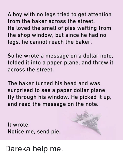 notice me: A boy with no legs tried to get attention  from the baker across the street.  He loved the smell of pies wafting from  the shop window, but since he had no  legs, he cannot reach the baker.  So he wrote a message on a dollar note,  folded it into a paper plane, and threw it  across the street.  The baker turned his head and was  surprised to see a paper dollar plane  fly through his window. He picked it up,  and read the message on the note.  It wrote:  Notice me, send pie. Dareka help me.