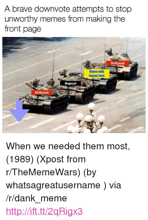 "Impact Font: A brave downvote attempts to stop  unworthy memes from making the  front page  Shitpost  Meme witlh  impact font  Repost  Shitpost <p>When we needed them most, (1989) (Xpost from r/TheMemeWars) (by whatsagreatusername ) via /r/dank_meme <a href=""http://ift.tt/2qRigx3"">http://ift.tt/2qRigx3</a></p>"