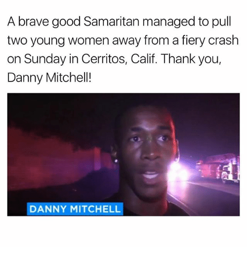 Memes, 🤖, and Crash: A brave good Samaritan managed to pull  two young women away from a fiery crash  on Sunday in Cerritos, Calif. Thank you,  Danny Mitchell!  DANNY MITCHELL