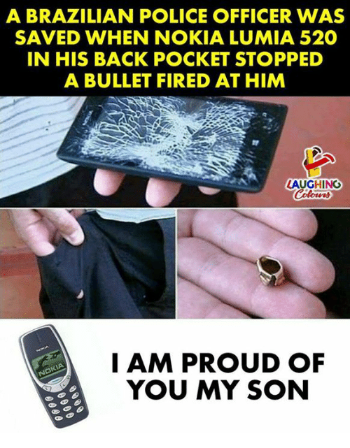 Bulletted: A BRAZILIAN POLICE OFFICER WAS  SAVED WHEN NOKIA LUMIA 520  IN HIS BACK POCKET STOPPED  A BULLET FIRED AT HIM  LAUGHINO  I AM PROUD OF  YOU MY SON