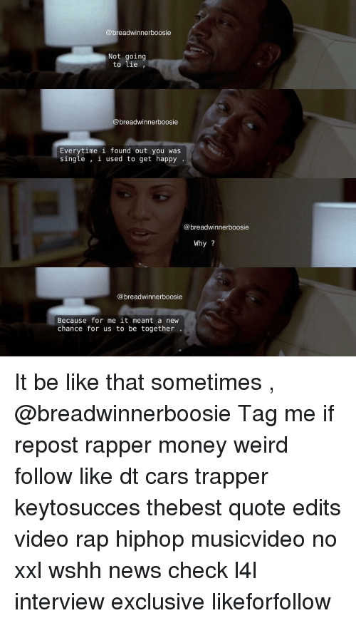 Memes, Rap, and Weird: (a breadwinnerboosie  Not going  to lie  breadwinnerboosie  Everytime i found out you was  single  i used to get happy  @breadwinner boosie  Why  breadwinnerboosie  Because for me it meant a new  chance for us to be together It be like that sometimes , @breadwinnerboosie Tag me if repost rapper money weird follow like dt cars trapper keytosucces thebest quote edits video rap hiphop musicvideo no xxl wshh news check l4l interview exclusive likeforfollow