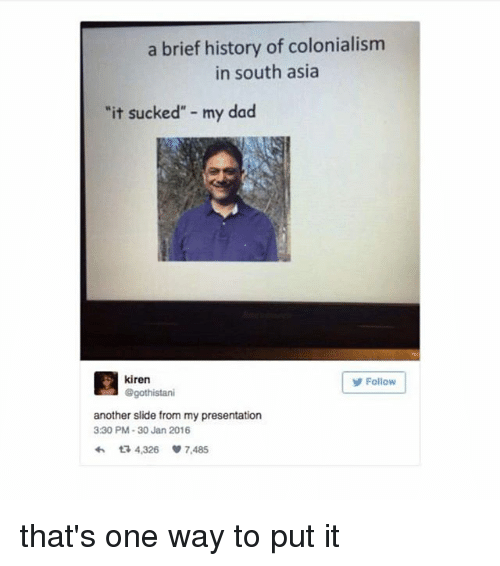 """colonialism: a brief history of colonialism  in south asia  """"it sucked"""" - my dad  kiren  @gothistani  Follow  another slide from my presentation  330 PM-30 Jan 2016  わ다 4,326 7,485 that's one way to put it"""