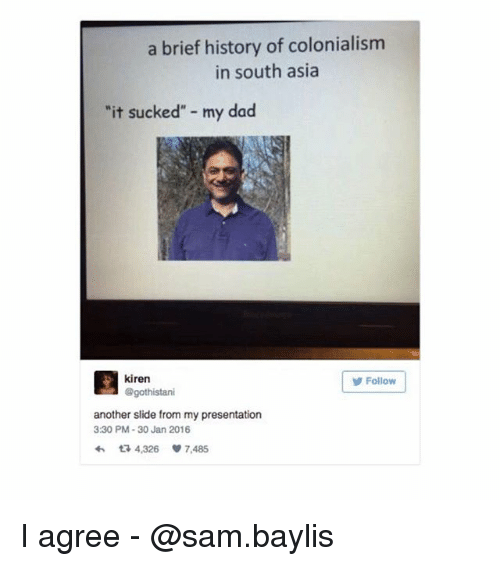 """colonialism: a brief history of colonialism  in south asia  it sucked"""" my dad  kiren  @gothistari  Follow  another slide from my presentation  3:30 PM-30 Jan 2016  わ다 4,326 7,485 I agree - @sam.baylis"""