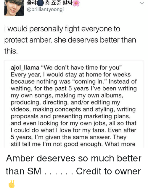 "Memes, 🤖, and Answers: a  @brilliant yoong  i would personally fight everyone to  protect amber. she deserves better than  this.  ajol llama ""We don't have time for you""  Every year, I would stay at home for weeks  because nothing was ""coming in."" Instead of  waiting, for the past 5 years I've been writing  my own songs, making my own albums,  producing, directing, and/or editing my  videos, making concepts and styling, writing  proposals and presenting marketing plans,  and even looking for my own jobs, all so that  I could do what I love for my fans. Even after  5 years, I'm given the same answer. They  still tell me l'm not good enough. What more Amber deserves so much better than SM . . . . . . Credit to owner✌"